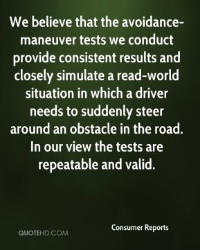 We believe that the avoidance-maneuver tests we conduct provide consistent results and closely simulate a read-world situation in which a driver needs to suddenly steer around an obstacle in the road. In our view the tests are repeatable and valid.