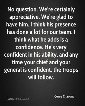 No question. We're certainly appreciative. We're glad to have him. I think his presence has done a lot for our team. I think what he adds is a confidence. He's very confident in his ability, and any time your chief and your general is confident, the troops will follow.