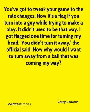 You've got to tweak your game to the rule changes. Now it's a flag if you turn into a guy while trying to make a play. It didn't used to be that way. I got flagged one time for turning my head. 'You didn't turn it away,' the official said. Now why would I want to turn away from a ball that was coming my way?