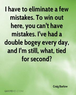 Craig Barlow - I have to eliminate a few mistakes. To win out here, you can't have mistakes. I've had a double bogey every day, and I'm still, what, tied for second?