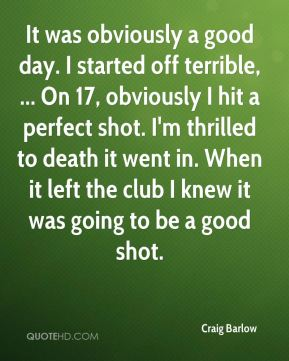 Craig Barlow - It was obviously a good day. I started off terrible, ... On 17, obviously I hit a perfect shot. I'm thrilled to death it went in. When it left the club I knew it was going to be a good shot.