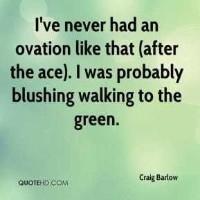 Craig Barlow - I've never had an ovation like that (after the ace). I was probably blushing walking to the green.