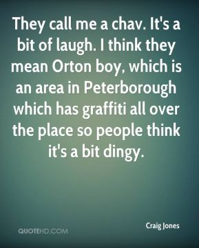 Craig Jones - They call me a chav. It's a bit of laugh. I think they mean Orton boy, which is an area in Peterborough which has graffiti all over the place so people think it's a bit dingy.