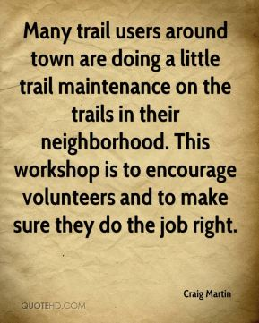 Craig Martin - Many trail users around town are doing a little trail maintenance on the trails in their neighborhood. This workshop is to encourage volunteers and to make sure they do the job right.