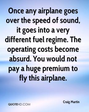 Craig Martin - Once any airplane goes over the speed of sound, it goes into a very different fuel regime. The operating costs become absurd. You would not pay a huge premium to fly this airplane.