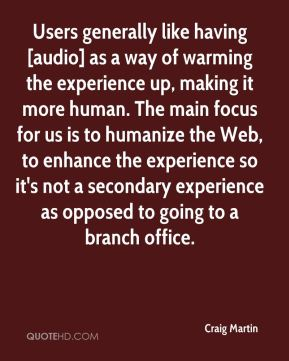 Craig Martin - Users generally like having [audio] as a way of warming the experience up, making it more human. The main focus for us is to humanize the Web, to enhance the experience so it's not a secondary experience as opposed to going to a branch office.