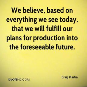 Craig Martin - We believe, based on everything we see today, that we will fulfill our plans for production into the foreseeable future.