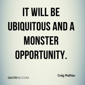It will be ubiquitous and a monster opportunity.