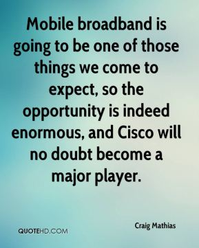 Mobile broadband is going to be one of those things we come to expect, so the opportunity is indeed enormous, and Cisco will no doubt become a major player.