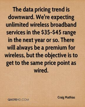 Craig Mathias - The data pricing trend is downward. We're expecting unlimited wireless broadband services in the $35-$45 range in the next year or so. There will always be a premium for wireless, but the objective is to get to the same price point as wired.