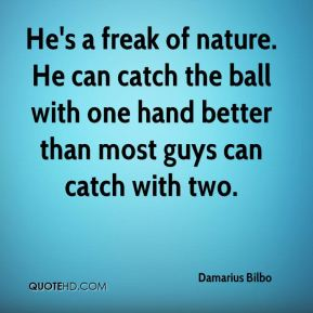 Damarius Bilbo - He's a freak of nature. He can catch the ball with one hand better than most guys can catch with two.