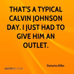 That's a typical Calvin Johnson day. I just had to give him an outlet.
