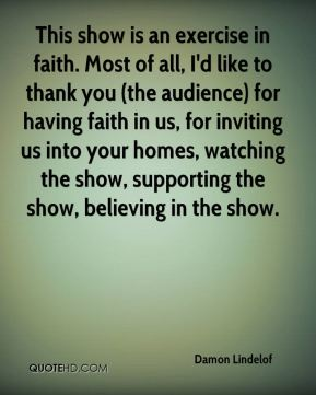 This show is an exercise in faith. Most of all, I'd like to thank you (the audience) for having faith in us, for inviting us into your homes, watching the show, supporting the show, believing in the show.