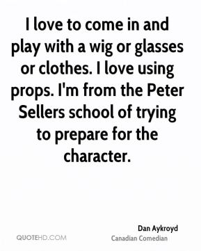 Dan Aykroyd - I love to come in and play with a wig or glasses or clothes. I love using props. I'm from the Peter Sellers school of trying to prepare for the character.