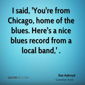 I said, 'You're from Chicago, home of the blues. Here's a nice blues record from a local band,' .