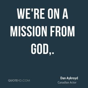 Dan Aykroyd - We're on a mission from God.