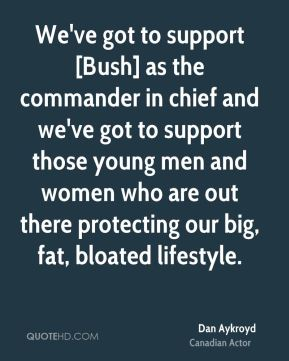 We've got to support [Bush] as the commander in chief and we've got to support those young men and women who are out there protecting our big, fat, bloated lifestyle.