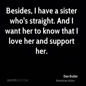 Besides, I have a sister who's straight. And I want her to know that I love her and support her.