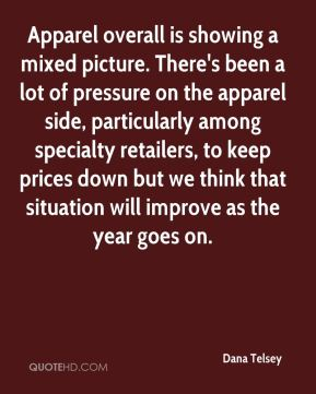 Dana Telsey - Apparel overall is showing a mixed picture. There's been a lot of pressure on the apparel side, particularly among specialty retailers, to keep prices down but we think that situation will improve as the year goes on.