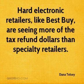 Dana Telsey - Hard electronic retailers, like Best Buy, are seeing more of the tax refund dollars than specialty retailers.