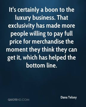 Dana Telsey - It's certainly a boon to the luxury business. That exclusivity has made more people willing to pay full price for merchandise the moment they think they can get it, which has helped the bottom line.