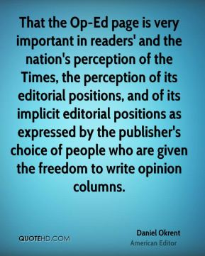 That the Op-Ed page is very important in readers' and the nation's perception of the Times, the perception of its editorial positions, and of its implicit editorial positions as expressed by the publisher's choice of people who are given the freedom to write opinion columns.