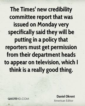 Daniel Okrent - The Times' new credibility committee report that was issued on Monday very specifically said they will be putting in a policy that reporters must get permission from their department heads to appear on television, which I think is a really good thing.