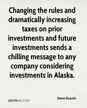 Daren Beaudo - Changing the rules and dramatically increasing taxes on prior investments and future investments sends a chilling message to any company considering investments in Alaska.