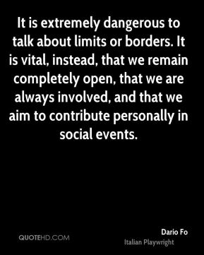 It is extremely dangerous to talk about limits or borders. It is vital, instead, that we remain completely open, that we are always involved, and that we aim to contribute personally in social events.
