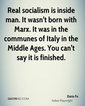 Real socialism is inside man. It wasn't born with Marx. It was in the communes of Italy in the Middle Ages. You can't say it is finished.