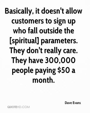 Dave Evans - Basically, it doesn't allow customers to sign up who fall outside the [spiritual] parameters. They don't really care. They have 300,000 people paying $50 a month.