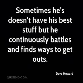 Dave Howard - Sometimes he's doesn't have his best stuff but he continuously battles and finds ways to get outs.