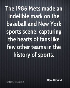 Dave Howard - The 1986 Mets made an indelible mark on the baseball and New York sports scene, capturing the hearts of fans like few other teams in the history of sports.