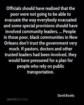 David Bositis - Officials should have realized that the poor were not going to be able to evacuate the way everybody evacuated and some special provisions should have involved community leaders, ... People in those poor, black communities in New Orleans don't trust the government very much. If pastors, doctors and other trusted leaders had been involved, they would have pressured for a plan for people who rely on public transportation.
