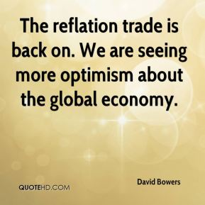 David Bowers - The reflation trade is back on. We are seeing more optimism about the global economy.