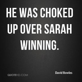 David Bowles - He was choked up over Sarah winning.