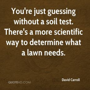 David Carroll - You're just guessing without a soil test. There's a more scientific way to determine what a lawn needs.