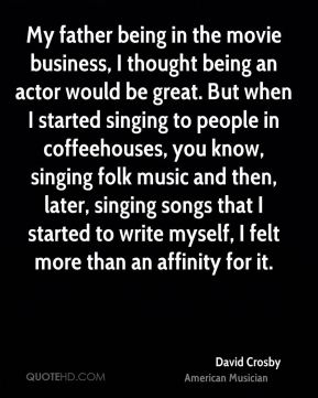 David Crosby - My father being in the movie business, I thought being an actor would be great. But when I started singing to people in coffeehouses, you know, singing folk music and then, later, singing songs that I started to write myself, I felt more than an affinity for it.