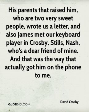 David Crosby - His parents that raised him, who are two very sweet people, wrote us a letter, and also James met our keyboard player in Crosby, Stills, Nash, who's a dear friend of mine. And that was the way that actually got him on the phone to me.
