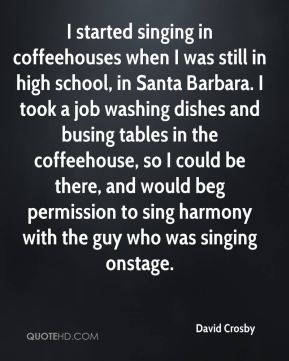 David Crosby - I started singing in coffeehouses when I was still in high school, in Santa Barbara. I took a job washing dishes and busing tables in the coffeehouse, so I could be there, and would beg permission to sing harmony with the guy who was singing onstage.