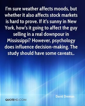 David Dreman - I'm sure weather affects moods, but whether it also affects stock markets is hard to prove. If it's sunny in New York, how's it going to affect the guy selling in a real downpour in Mississippi? However, psychology does influence decision-making. The study should have some caveats.
