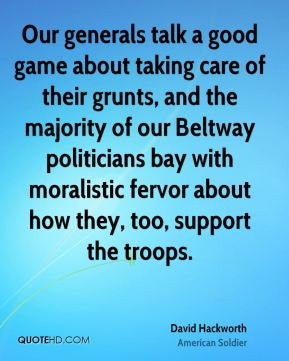 David Hackworth - Our generals talk a good game about taking care of their grunts, and the majority of our Beltway politicians bay with moralistic fervor about how they, too, support the troops.