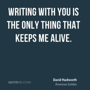 Writing with you is the only thing that keeps me alive.
