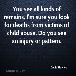You see all kinds of remains, I'm sure you look for deaths from victims of child abuse. Do you see an injury or pattern.