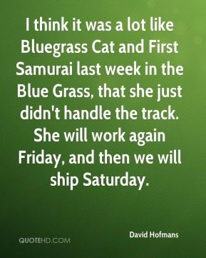 David Hofmans - I think it was a lot like Bluegrass Cat and First Samurai last week in the Blue Grass, that she just didn't handle the track. She will work again Friday, and then we will ship Saturday.