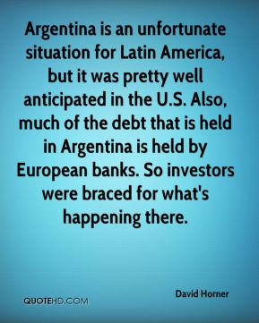 David Horner - Argentina is an unfortunate situation for Latin America, but it was pretty well anticipated in the U.S. Also, much of the debt that is held in Argentina is held by European banks. So investors were braced for what's happening there.