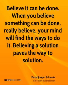Believe it can be done. When you believe something can be done, really believe, your mind will find the ways to do it. Believing a solution paves the way to solution.