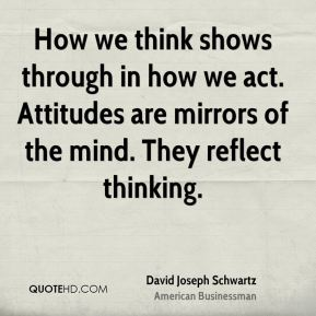 David Joseph Schwartz - How we think shows through in how we act. Attitudes are mirrors of the mind. They reflect thinking.