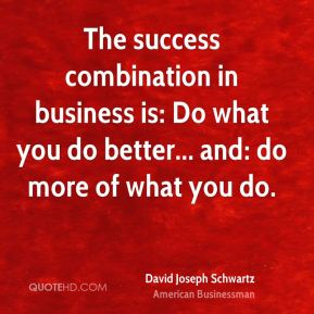 The success combination in business is: Do what you do better... and: do more of what you do.