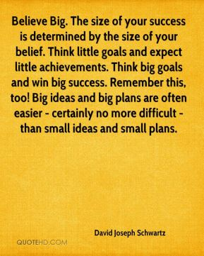 Believe Big. The size of your success is determined by the size of your belief. Think little goals and expect little achievements. Think big goals and win big success. Remember this, too! Big ideas and big plans are often easier - certainly no more difficult - than small ideas and small plans.